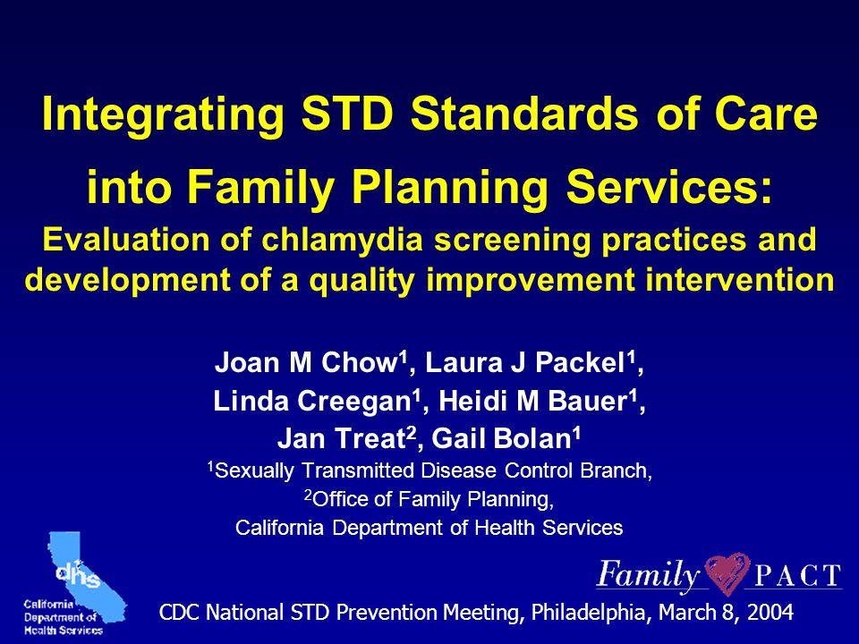 Integrating STD Standards of Care into Family Planning Services: Evaluation of chlamydia screening practices and development of a quality improvement intervention Joan M Chow 1, Laura J Packel 1, Linda Creegan 1, Heidi M Bauer 1, Jan Treat 2, Gail Bolan 1 1 Sexually Transmitted Disease Control Branch, 2 Office of Family Planning, California Department of Health Services CDC National STD Prevention Meeting, Philadelphia, March 8, 2004