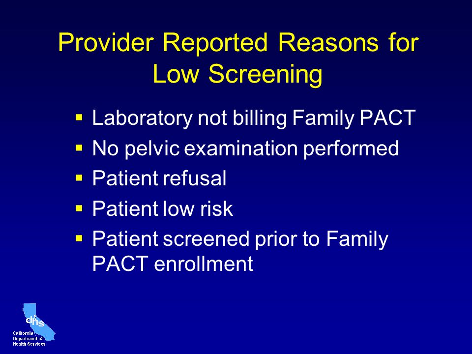 Provider Reported Reasons for Low Screening Laboratory not billing Family PACT No pelvic examination performed Patient refusal Patient low risk Patient screened prior to Family PACT enrollment