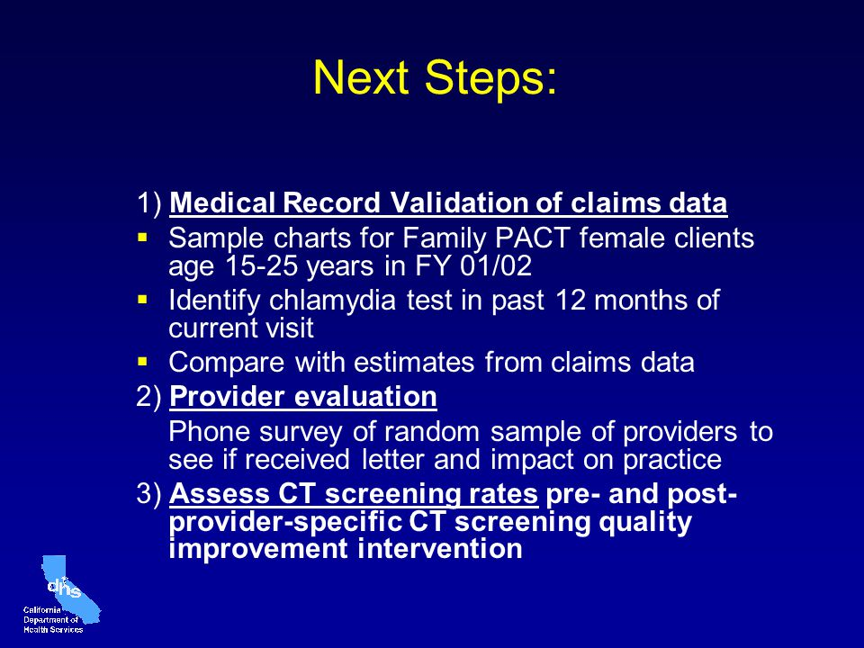 Next Steps: 1) Medical Record Validation of claims data Sample charts for Family PACT female clients age 15-25 years in FY 01/02 Identify chlamydia test in past 12 months of current visit Compare with estimates from claims data 2) Provider evaluation Phone survey of random sample of providers to see if received letter and impact on practice 3) Assess CT screening rates pre- and post- provider-specific CT screening quality improvement intervention