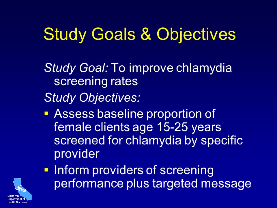 Study Goals & Objectives Study Goal: To improve chlamydia screening rates Study Objectives: Assess baseline proportion of female clients age 15-25 years screened for chlamydia by specific provider Inform providers of screening performance plus targeted message