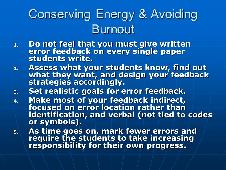 Conserving Energy & Avoiding Burnout 1. Do not feel that you must give written error feedback on every single paper students write. 2. Assess what you
