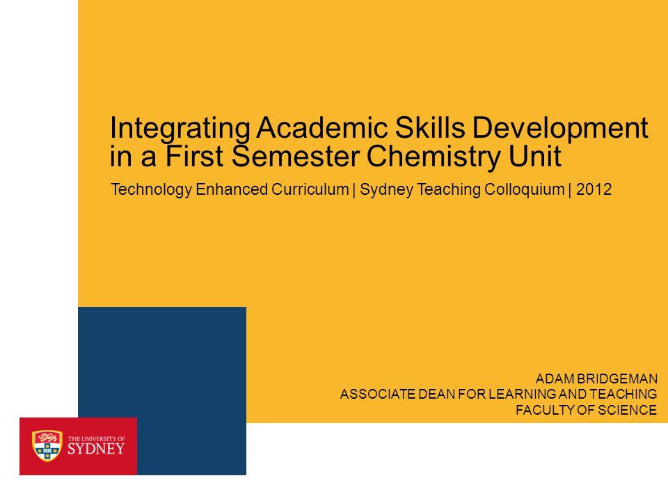 Integrating Academic Skills Development in a First Semester Chemistry Unit Technology Enhanced Curriculum | Sydney Teaching Colloquium | 2012 ASSOCIATE DEAN FOR LEARNING AND TEACHING FACULTY OF SCIENCE ADAM BRIDGEMAN