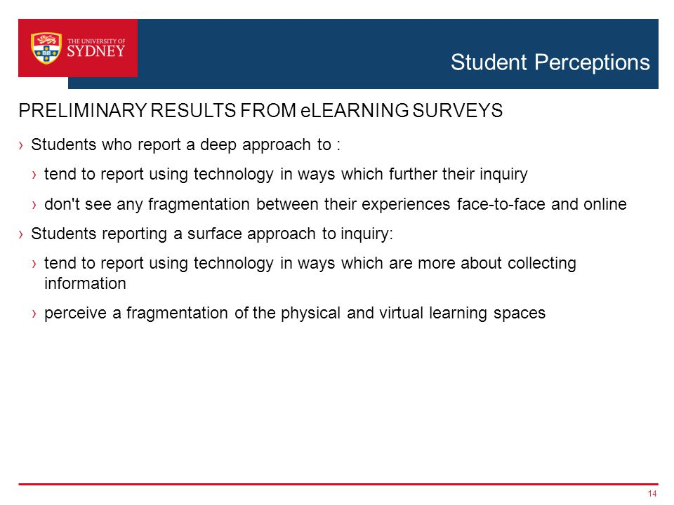Student Perceptions Students who report a deep approach to : tend to report using technology in ways which further their inquiry don t see any fragmentation between their experiences face-to-face and online Students reporting a surface approach to inquiry: tend to report using technology in ways which are more about collecting information perceive a fragmentation of the physical and virtual learning spaces 14 PRELIMINARY RESULTS FROM eLEARNING SURVEYS