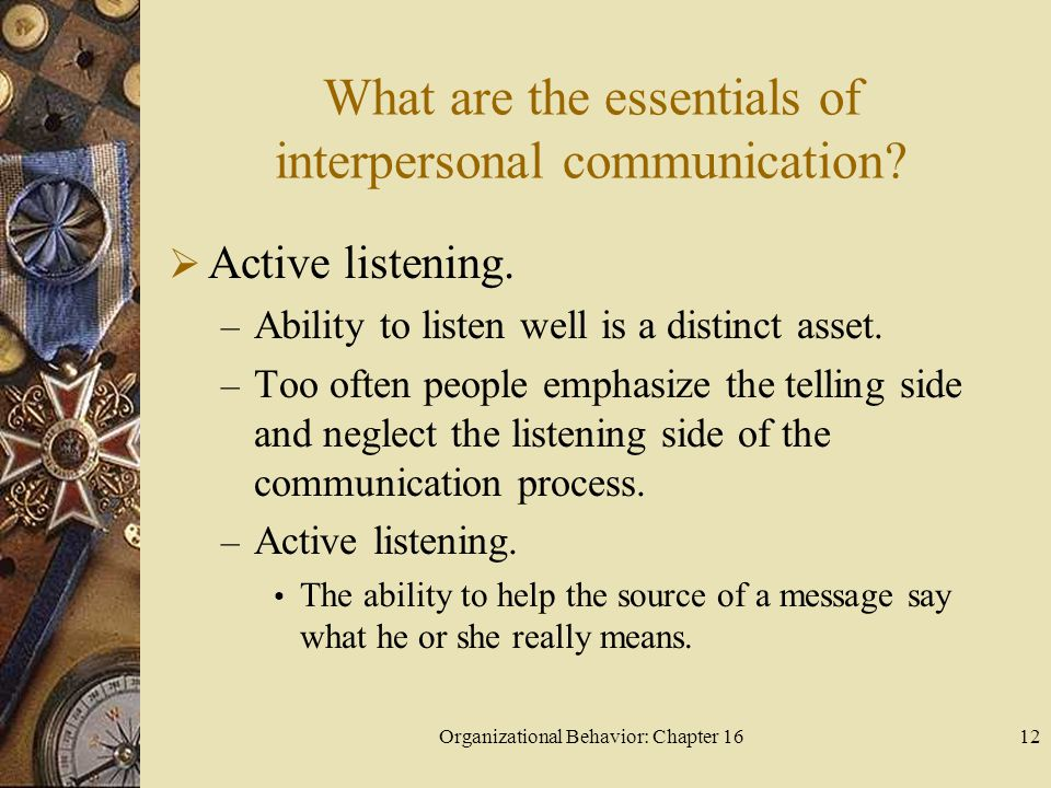 Organizational Behavior: Chapter 1612 What are the essentials of interpersonal communication? Active listening. – Ability to listen well is a distinct