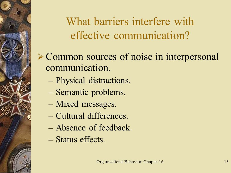 Organizational Behavior: Chapter 1613 What barriers interfere with effective communication? Common sources of noise in interpersonal communication. –