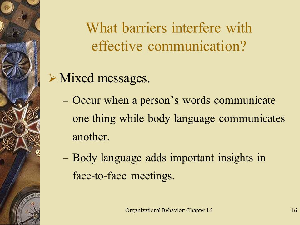 Organizational Behavior: Chapter 1616 What barriers interfere with effective communication? Mixed messages. – Occur when a persons words communicate o