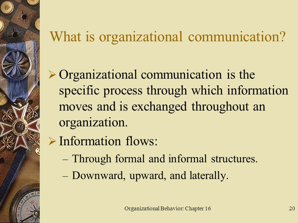 Organizational Behavior: Chapter 1620 What is organizational communication? Organizational communication is the specific process through which informa