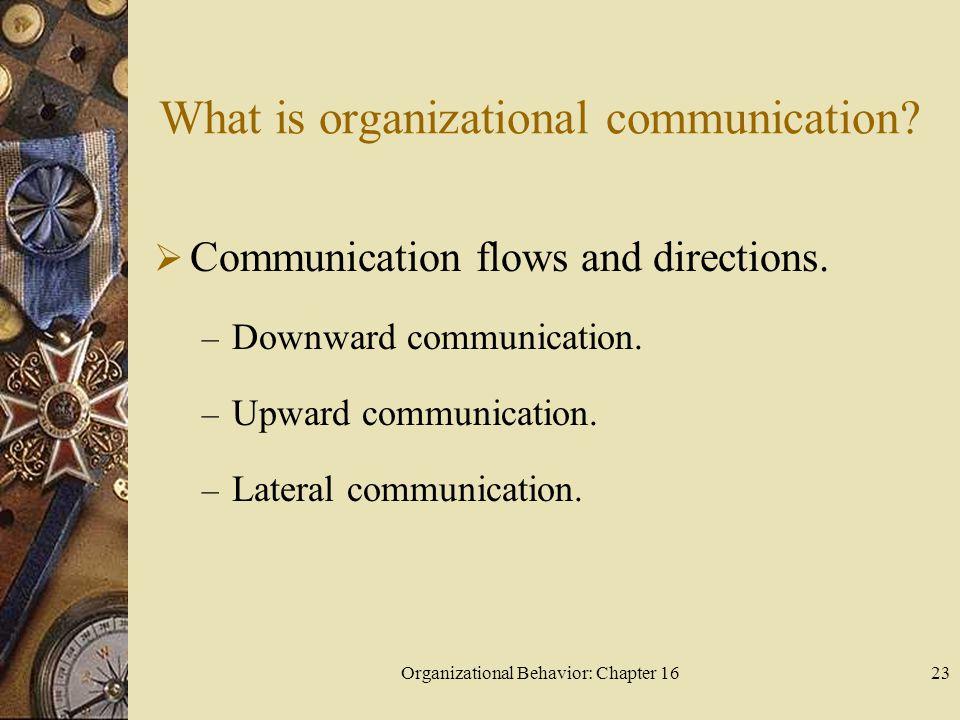 Organizational Behavior: Chapter 1623 What is organizational communication? Communication flows and directions. – Downward communication. – Upward com