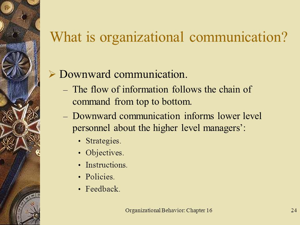 Organizational Behavior: Chapter 1624 What is organizational communication? Downward communication. – The flow of information follows the chain of com