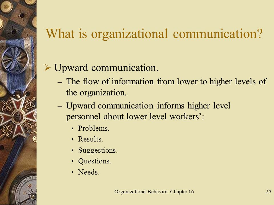 Organizational Behavior: Chapter 1625 What is organizational communication? Upward communication. – The flow of information from lower to higher level