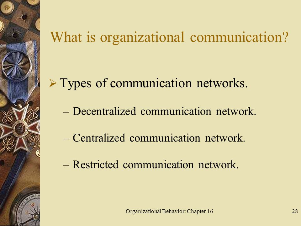 Organizational Behavior: Chapter 1628 What is organizational communication? Types of communication networks. – Decentralized communication network. –