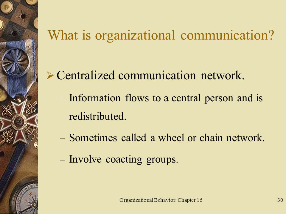 Organizational Behavior: Chapter 1630 What is organizational communication? Centralized communication network. – Information flows to a central person