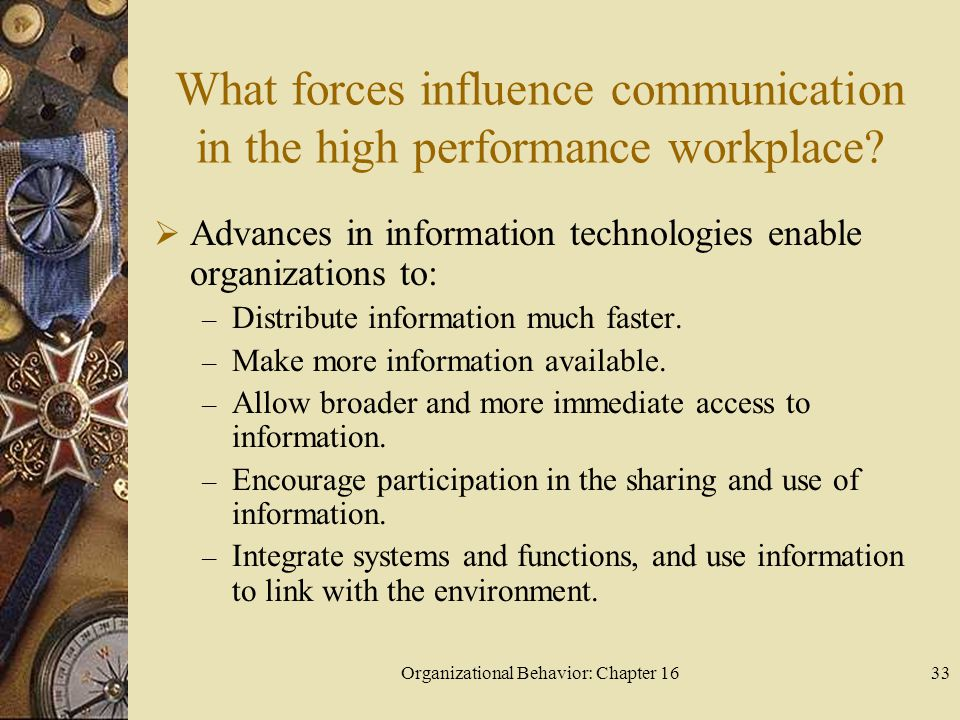 Organizational Behavior: Chapter 1633 What forces influence communication in the high performance workplace? Advances in information technologies enab