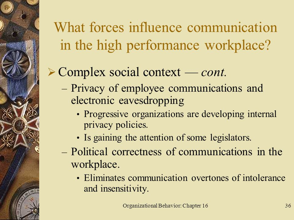 Organizational Behavior: Chapter 1636 What forces influence communication in the high performance workplace? Complex social context cont. – Privacy of