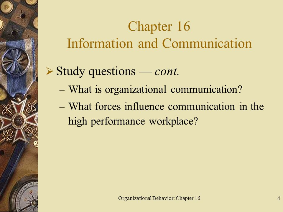Organizational Behavior: Chapter 164 Chapter 16 Information and Communication Study questions cont. – What is organizational communication? – What for