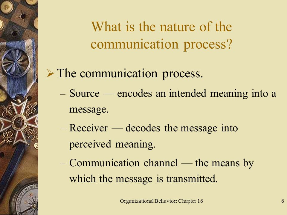 Organizational Behavior: Chapter 166 What is the nature of the communication process? The communication process. – Source encodes an intended meaning