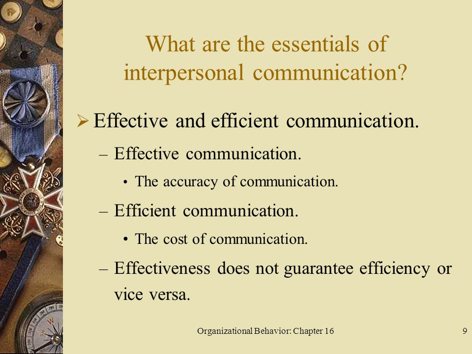 Organizational Behavior: Chapter 169 What are the essentials of interpersonal communication? Effective and efficient communication. – Effective commun