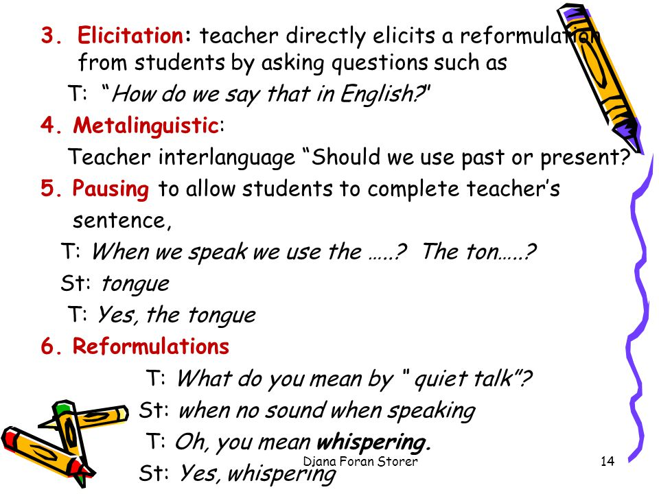 3.Elicitation: teacher directly elicits a reformulation from students by asking questions such as T: How do we say that in English.