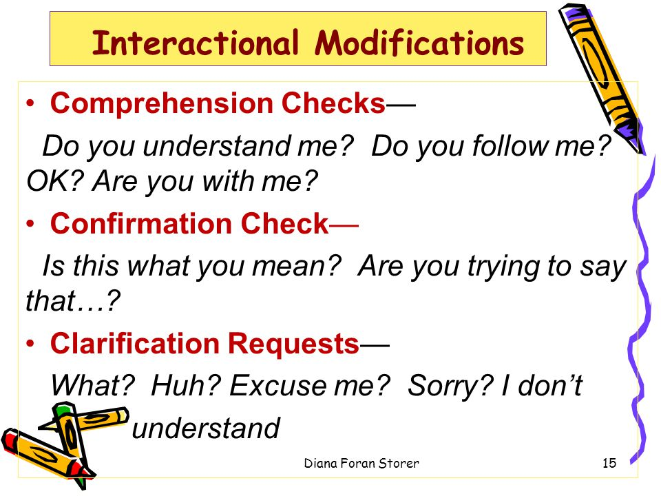 Interactional Modifications Comprehension Checks Do you understand me.