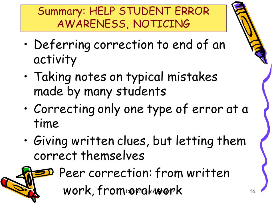 Summary: HELP STUDENT ERROR AWARENESS, NOTICING Deferring correction to end of an activity Taking notes on typical mistakes made by many students Correcting only one type of error at a time Giving written clues, but letting them correct themselves Peer correction: from written work, from oral work Diana Foran Storer16