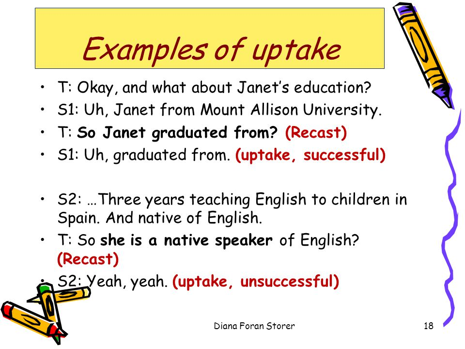 Examples of uptake T: Okay, and what about Janets education? S1: Uh, Janet from Mount Allison University. T: So Janet graduated from? (Recast) S1: Uh,