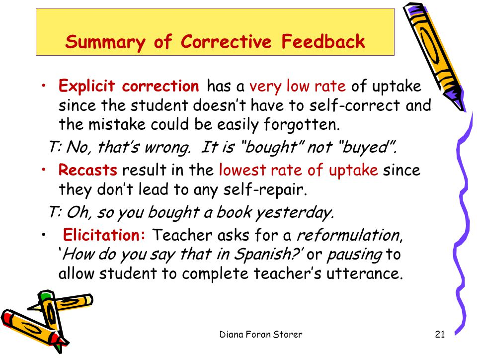 Summary of Corrective Feedback Explicit correction has a very low rate of uptake since the student doesnt have to self-correct and the mistake could b