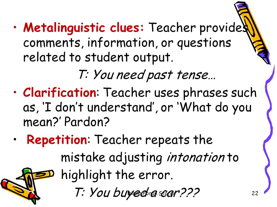 Metalinguistic clues: Teacher provides comments, information, or questions related to student output. T: You need past tense… Clarification: Teacher u