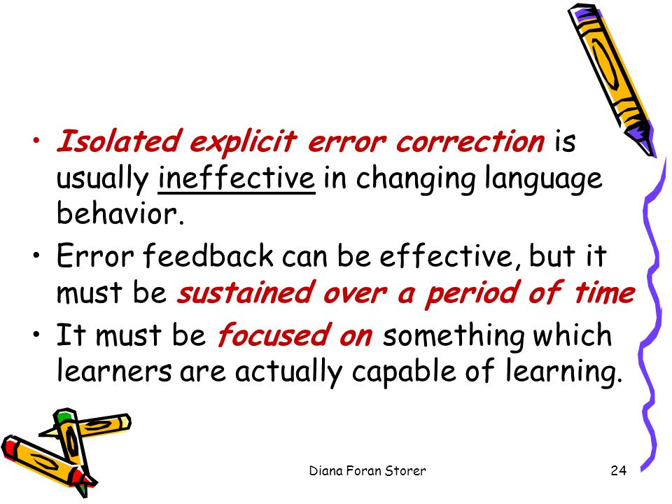 Isolated explicit error correction is usually ineffective in changing language behavior. Error feedback can be effective, but it must be sustained ove