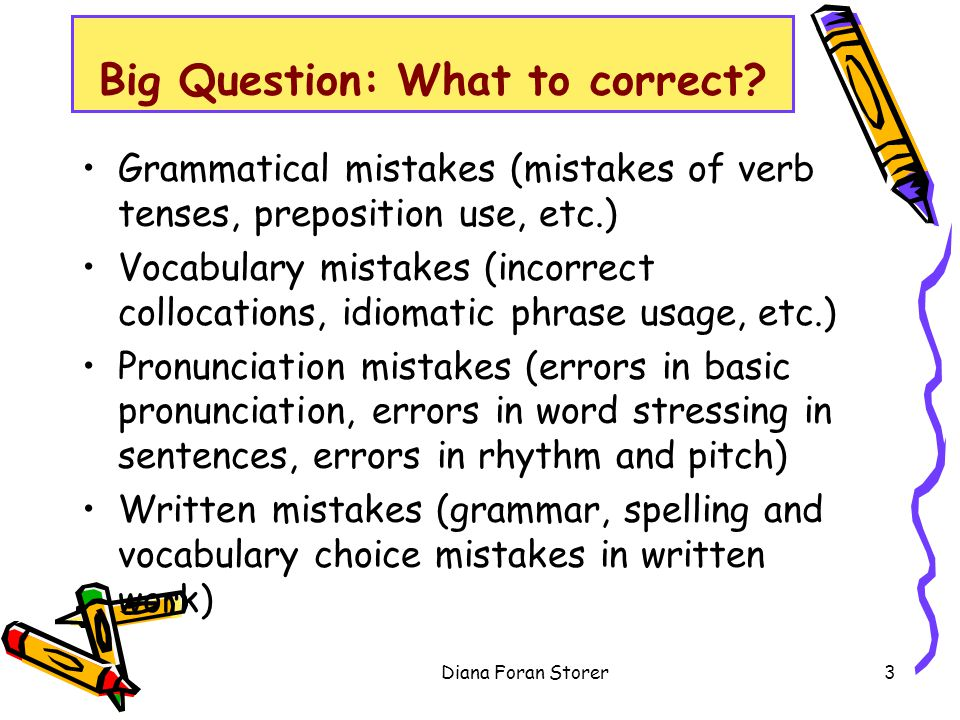 Big Question: What to correct? Grammatical mistakes (mistakes of verb tenses, preposition use, etc.) Vocabulary mistakes (incorrect collocations, idio