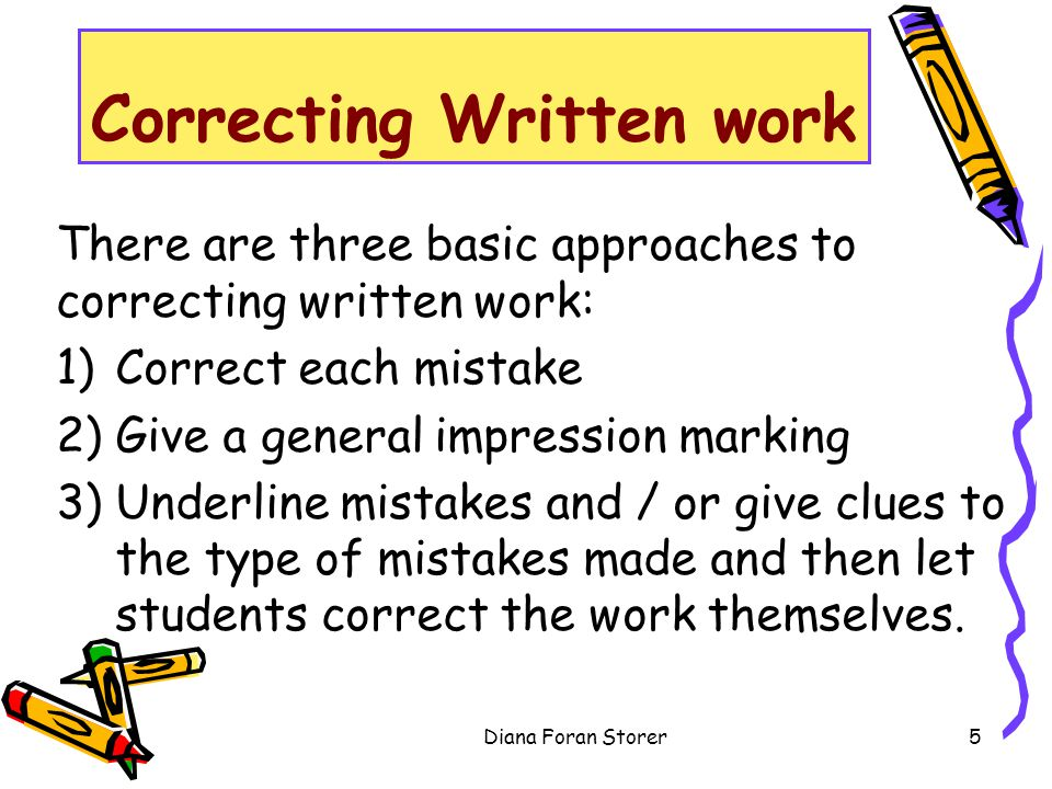 Correcting Written work There are three basic approaches to correcting written work: 1)Correct each mistake 2)Give a general impression marking 3)Unde