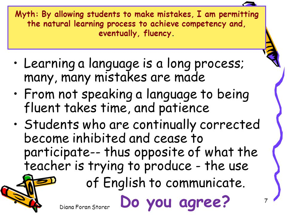 Myth: By allowing students to make mistakes, I am permitting the natural learning process to achieve competency and, eventually, fluency. Learning a l