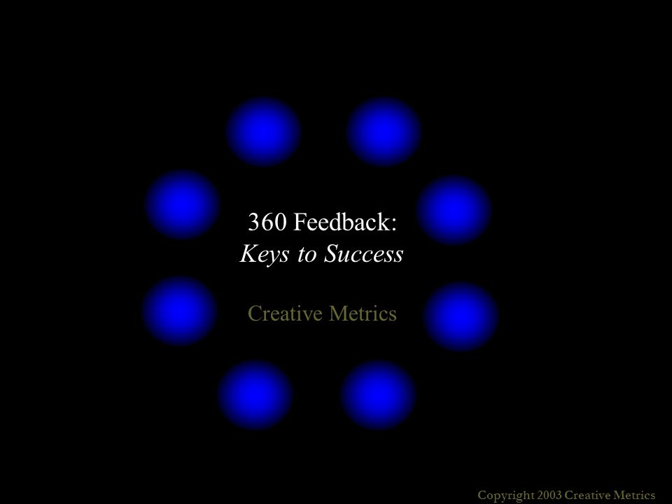 Copyright 2003 Creative Metrics Are viewed by leaders as useful and powerful Result in significant personal improvement Produce minimal strain on the organization Become a process, rather than an event Are seen as integral to running the business Successful 360 initiatives: