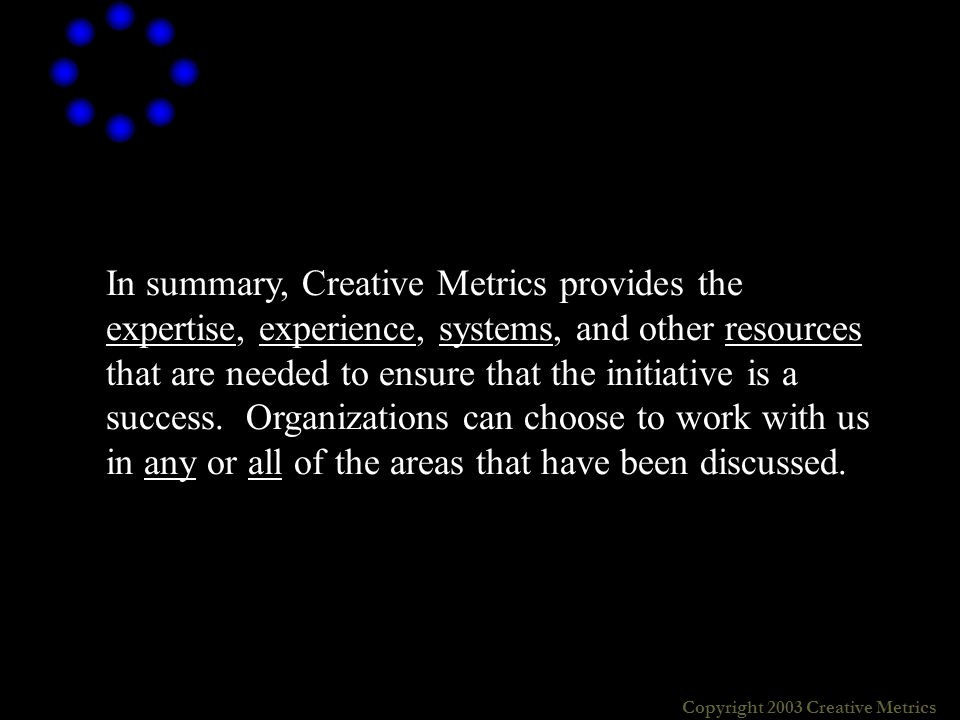 Copyright 2003 Creative Metrics In summary, Creative Metrics provides the expertise, experience, systems, and other resources that are needed to ensure that the initiative is a success.