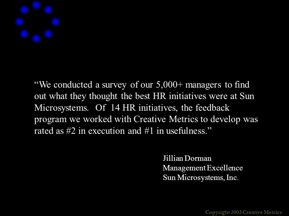 Copyright 2003 Creative Metrics We conducted a survey of our 5,000+ managers to find out what they thought the best HR initiatives were at Sun Microsystems.