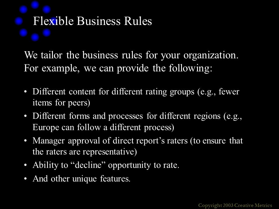 Copyright 2003 Creative Metrics Flexible Business Rules Different content for different rating groups (e.g., fewer items for peers) Different forms and processes for different regions (e.g., Europe can follow a different process) Manager approval of direct reports raters (to ensure that the raters are representative) Ability to decline opportunity to rate.