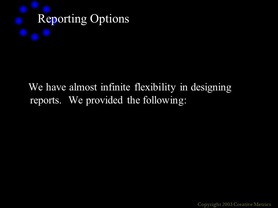 Copyright 2003 Creative Metrics Reporting Options We have almost infinite flexibility in designing reports.