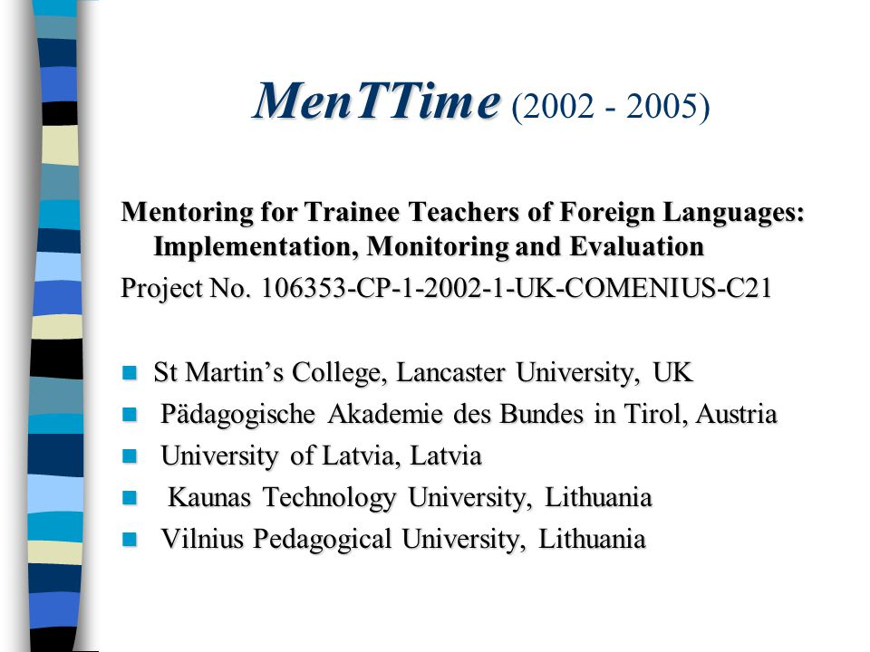 MenTTime MenTTime (2002 - 2005) Mentoring for Trainee Teachers of Foreign Languages: Implementation, Monitoring and Evaluation Project No.