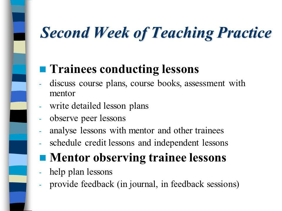 Second Week of Teaching Practice Trainees conducting lessons - discuss course plans, course books, assessment with mentor - write detailed lesson plans - observe peer lessons - analyse lessons with mentor and other trainees - schedule credit lessons and independent lessons Mentor observing trainee lessons - help plan lessons - provide feedback (in journal, in feedback sessions)