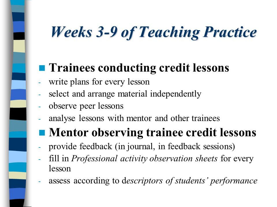Weeks 3-9 of Teaching Practice Trainees conducting credit lessons - write plans for every lesson - select and arrange material independently - observe