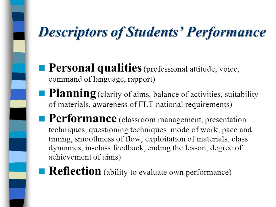 Descriptors of Students Performance Personal qualities (professional attitude, voice, command of language, rapport) Planning (clarity of aims, balance of activities, suitability of materials, awareness of FLT national requirements) Performance (classroom management, presentation techniques, questioning techniques, mode of work, pace and timing, smoothness of flow, exploitation of materials, class dynamics, in-class feedback, ending the lesson, degree of achievement of aims) Reflection (ability to evaluate own performance)
