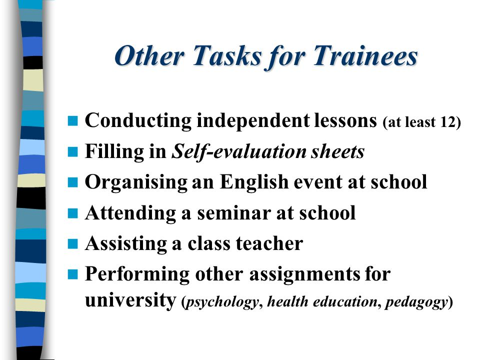 Other Tasks for Trainees Conducting independent lessons (at least 12) Filling in Self-evaluation sheets Organising an English event at school Attendin