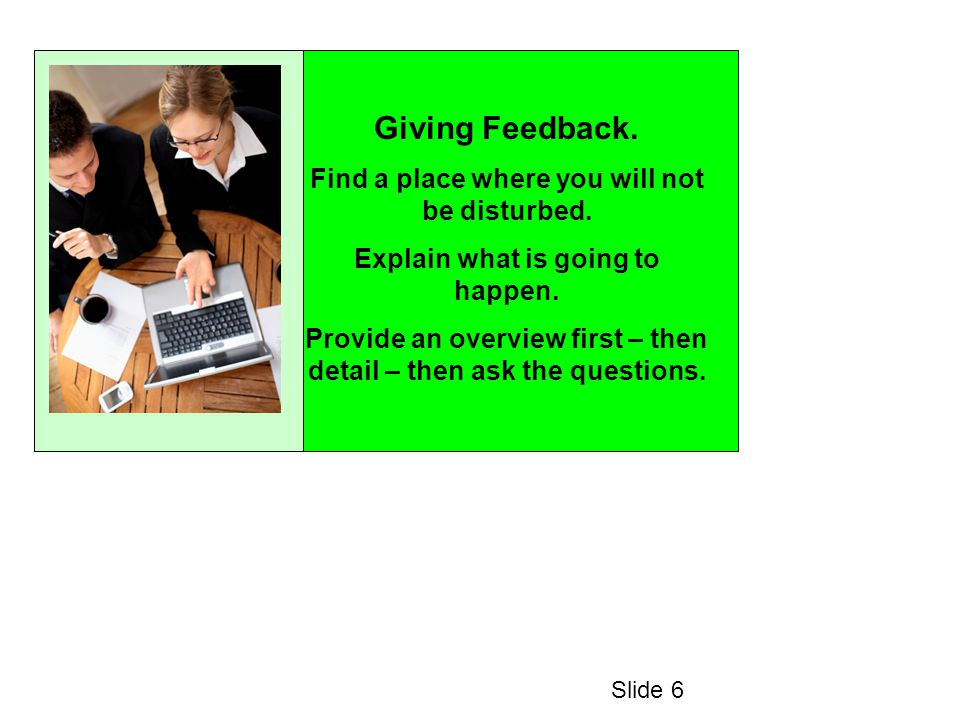 Giving Feedback. Find a place where you will not be disturbed. Explain what is going to happen. Provide an overview first – then detail – then ask the