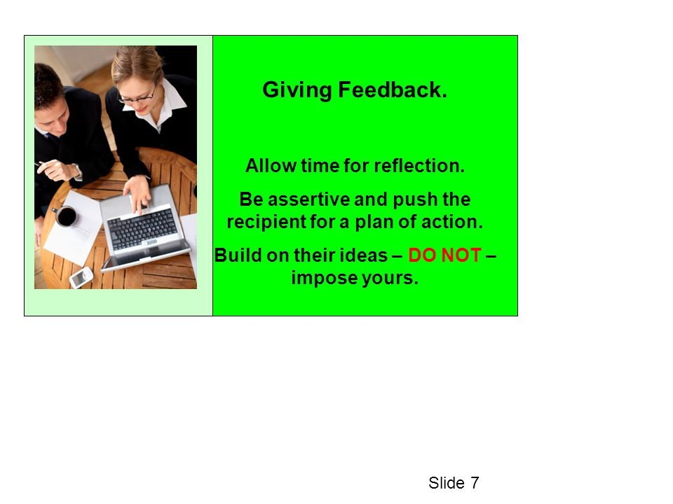 Giving Feedback. Allow time for reflection. Be assertive and push the recipient for a plan of action. Build on their ideas – DO NOT – impose yours. Sl