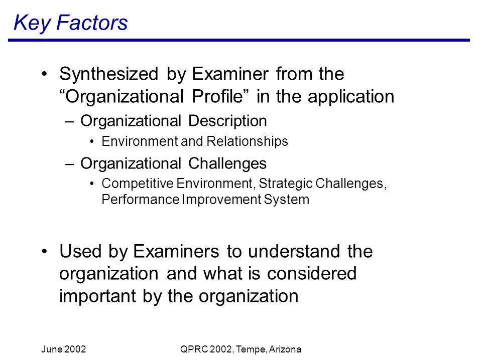 June 2002QPRC 2002, Tempe, Arizona Key Factors Synthesized by Examiner from the Organizational Profile in the application –Organizational Description Environment and Relationships –Organizational Challenges Competitive Environment, Strategic Challenges, Performance Improvement System Used by Examiners to understand the organization and what is considered important by the organization