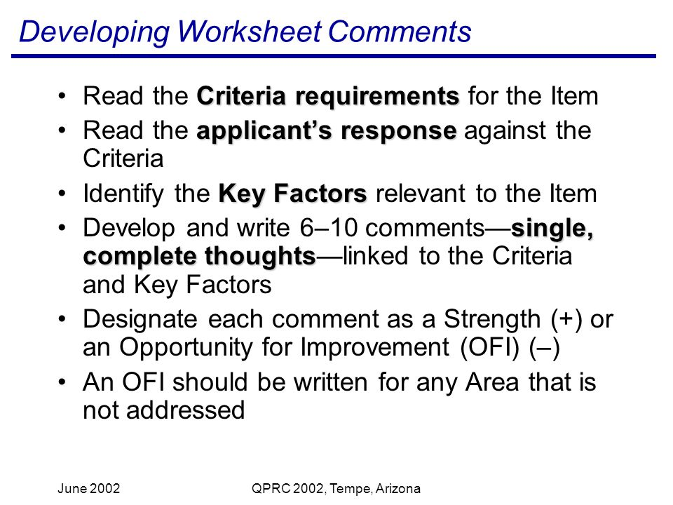 June 2002QPRC 2002, Tempe, Arizona Developing Worksheet Comments Criteria requirementsRead the Criteria requirements for the Item applicants responseRead the applicants response against the Criteria Key FactorsIdentify the Key Factors relevant to the Item single, complete thoughtsDevelop and write 6–10 commentssingle, complete thoughtslinked to the Criteria and Key Factors Designate each comment as a Strength (+) or an Opportunity for Improvement (OFI) (–) An OFI should be written for any Area that is not addressed