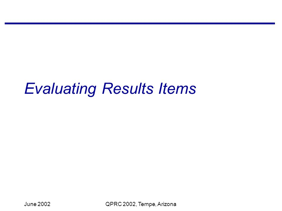 June 2002QPRC 2002, Tempe, Arizona Evaluating Results Items