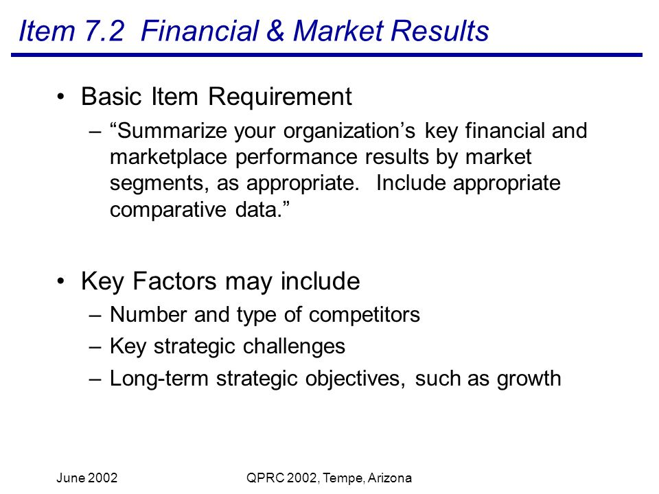 June 2002QPRC 2002, Tempe, Arizona Item 7.2 Financial & Market Results Basic Item Requirement –Summarize your organizations key financial and marketplace performance results by market segments, as appropriate.