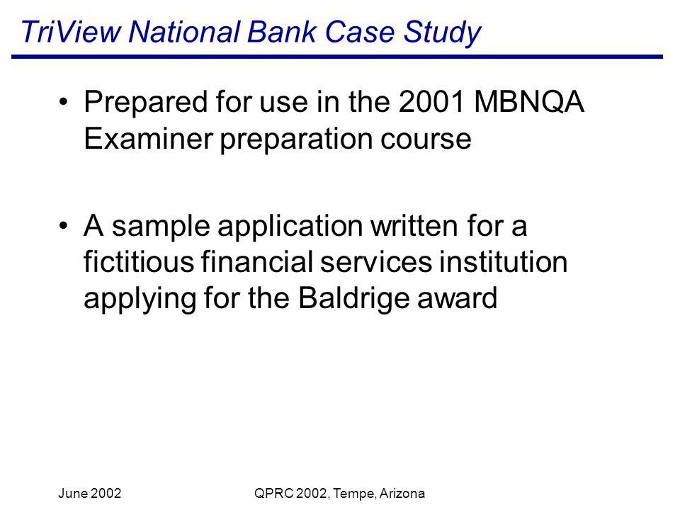 June 2002QPRC 2002, Tempe, Arizona TriView National Bank Case Study Prepared for use in the 2001 MBNQA Examiner preparation course A sample application written for a fictitious financial services institution applying for the Baldrige award