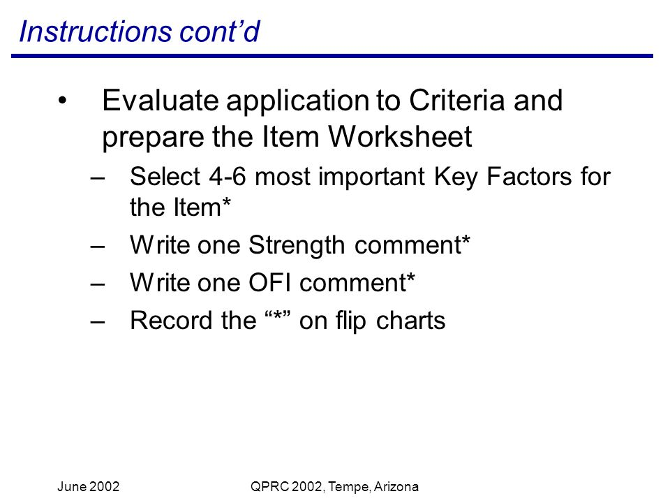 June 2002QPRC 2002, Tempe, Arizona Instructions contd Evaluate application to Criteria and prepare the Item Worksheet –Select 4-6 most important Key Factors for the Item* –Write one Strength comment* –Write one OFI comment* –Record the * on flip charts