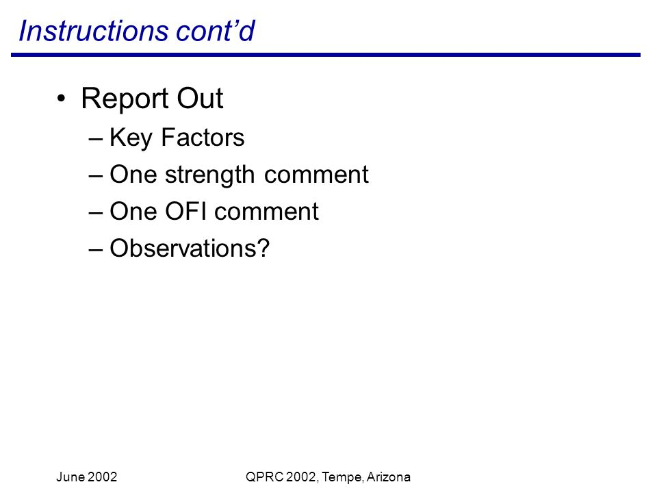 June 2002QPRC 2002, Tempe, Arizona Instructions contd Report Out –Key Factors –One strength comment –One OFI comment –Observations